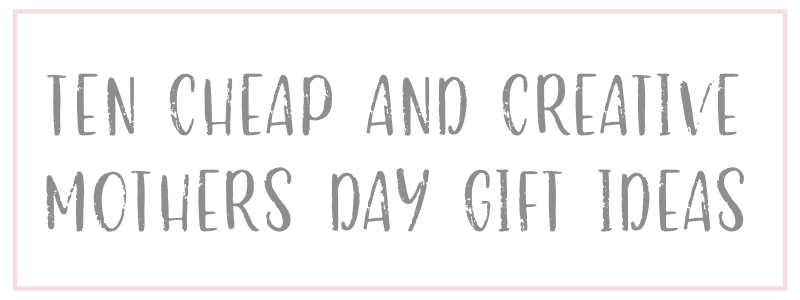 10 Cheap and Creative Mother's Day Gifts